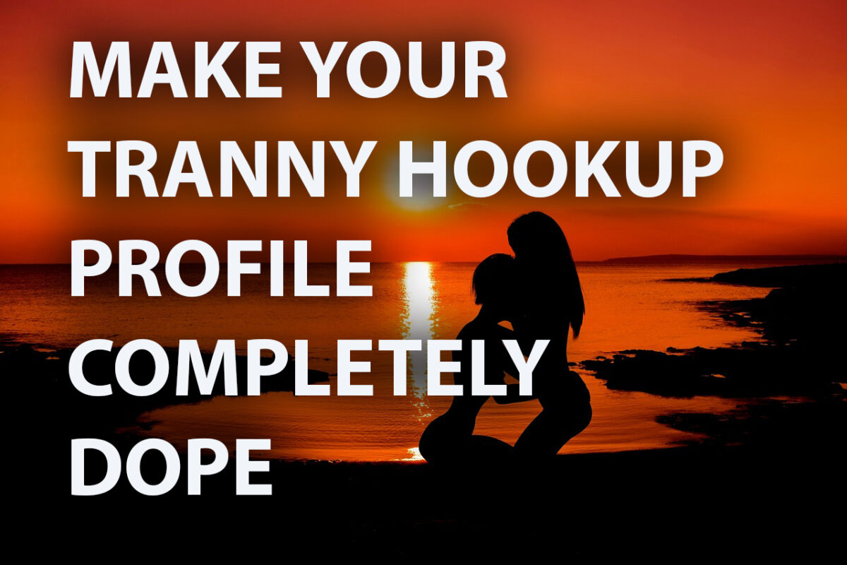 How To Score Tranny Hookups With a Dope Profile